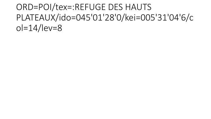 ORD=POI/tex=:REFUGE DES HAUTS PLATEAUX/ido=045'01'28'0/kei=005'31'04'6/col=14/lev=8