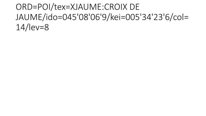 ORD=POI/tex=XJAUME:CROIX DE JAUME/ido=045'08'06'9/kei=005'34'23'6/col=14/lev=8