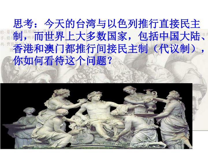 思考:今天的台湾与以色列推行直接民主制,而世界上大多数国家,包括中国大陆、香港和澳门都推行间接民主制(代议制),你如何看待这个问题?