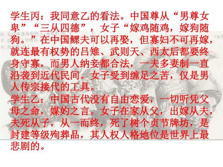 """学生丙:我同意乙的看法。中国尊从""""男尊女卑""""""""三从四德"""",女子""""嫁鸡随鸡,嫁狗随狗。""""在中国鳏夫可以再娶,但寡妇不可再嫁,就连最有权势的吕雉、武则天、西太后都要终身守寡,而男人纳妾都合法,一夫多妻制一直沿袭到近代民间。女子受到缠足之苦,仅是男人传宗接代的工具。"""