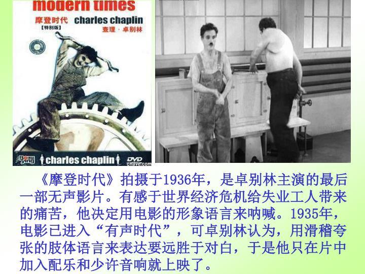 《摩登时代》拍摄于1936年,是卓别林主演的最后一部无声影片。有感于世界经济危机给失业工人带来的痛苦,他决定用电影的形象语言来呐喊。1935年,电影已进入