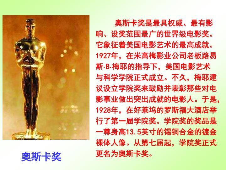 奥斯卡奖是最具权威、最有影响、设奖范围最广的世界级电影奖。它象征着美国电影艺术的最高成就。1927年,在米高梅影业公司老板路易斯