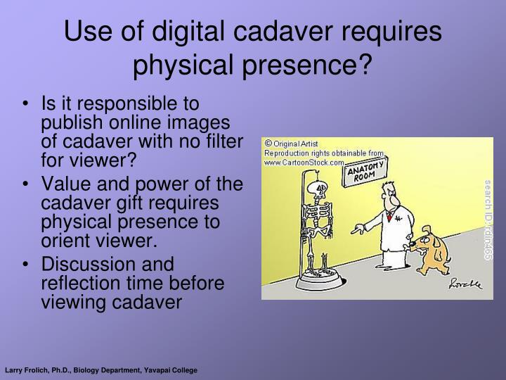 Use of digital cadaver requires physical presence?