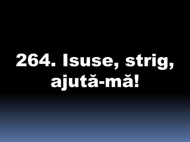 264. Isuse, strig, ajută-mă!