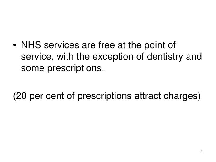 NHS services are free at the point of service, with the exception of dentistry and some prescriptions.