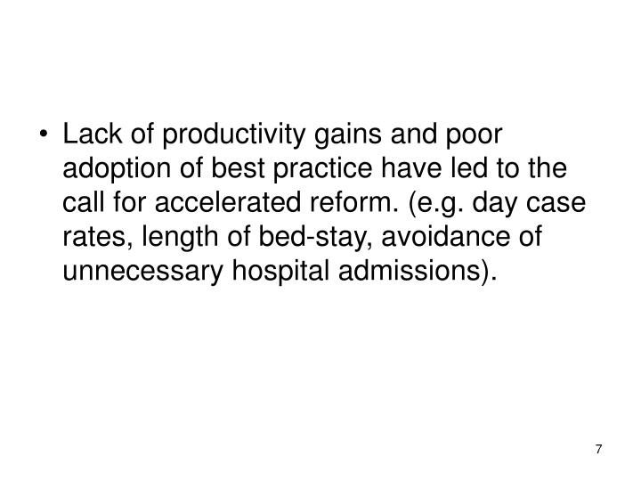 Lack of productivity gains and poor adoption of best practice have led to the call for accelerated reform. (e.g. day case rates, length of bed-stay, avoidance of unnecessary hospital admissions).