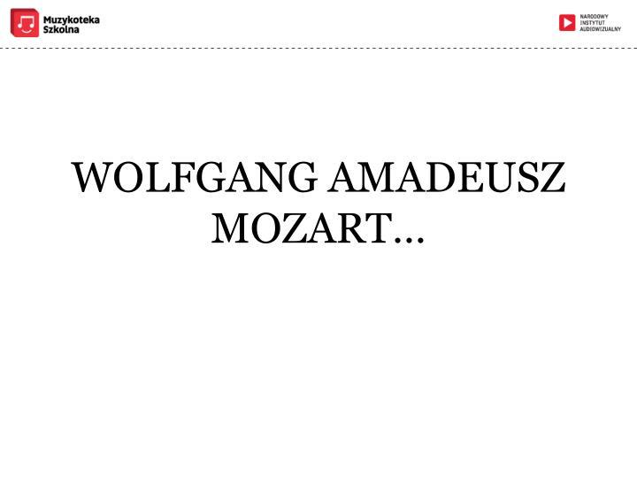 WOLFGANG AMADEUSZ MOZART…