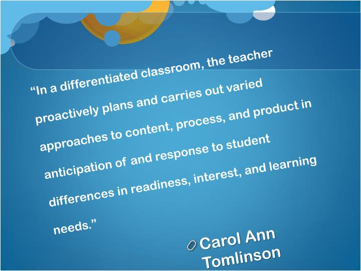"""In a differentiated classroom, the teacher proactively plans and carries out varied approaches to content, process, and product in anticipation of and response to student differences in readiness, interest, and learning needs."""