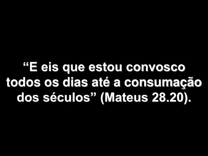E eis que estou convosco  todos os dias at a consumao dos sculos (Mateus 28.20).
