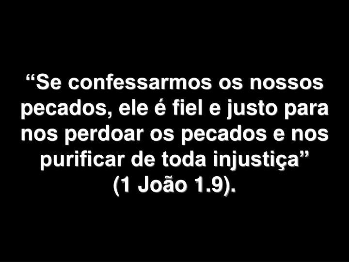 Se confessarmos os nossos pecados, ele  fiel e justo para nos perdoar os pecados e nos purificar de toda injustia         (1 Joo 1.9).
