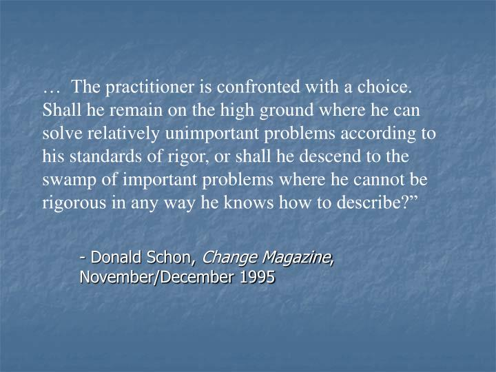 """…  The practitioner is confronted with a choice.  Shall he remain on the high ground where he can solve relatively unimportant problems according to his standards of rigor, or shall he descend to the swamp of important problems where he cannot be rigorous in any way he knows how to describe?"""""""