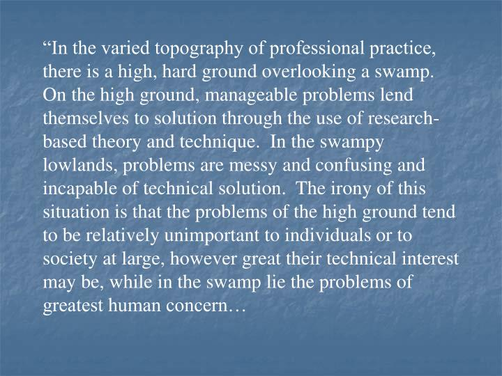 """In the varied topography of professional practice, there is a high, hard ground overlooking a swamp.  On the high ground, manageable problems lend themselves to solution through the use of research-based theory and technique.  In the swampy lowlands, problems are messy and confusing and incapable of technical solution.  The irony of this situation is that the problems of the high ground tend to be relatively unimportant to individuals or to society at large, however great their technical interest may be, while in the swamp lie the problems of greatest human concern…"