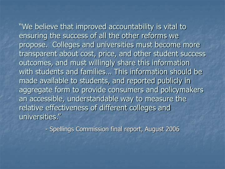"""We believe that improved accountability is vital to ensuring the success of all the other reforms we propose.  Colleges and universities must become more transparent about cost, price, and other student success outcomes, and must willingly share this information with students and families… This information should be made available to students, and reported publicly in aggregate form to provide consumers and policymakers an accessible, understandable way to measure the relative effectiveness of different colleges and universities."""