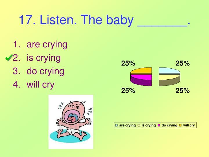 17. Listen. The baby _______.