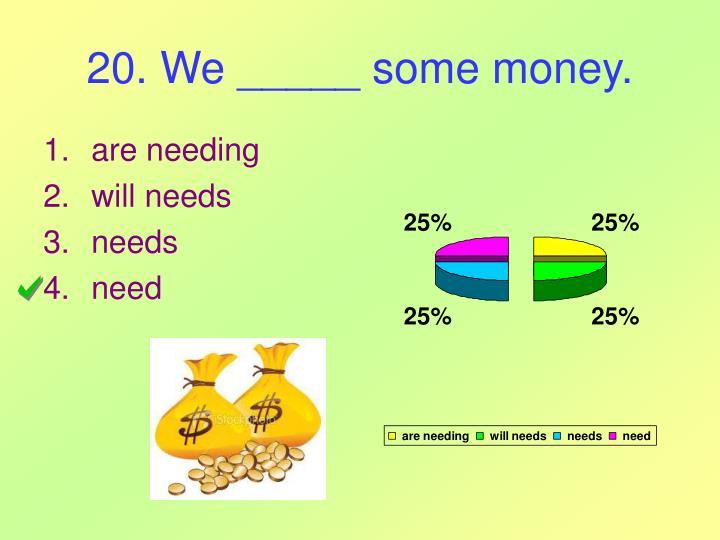 20. We _____ some money.