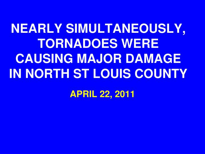 NEARLY SIMULTANEOUSLY, TORNADOES WERE CAUSING MAJOR DAMAGE IN NORTH ST LOUIS COUNTY