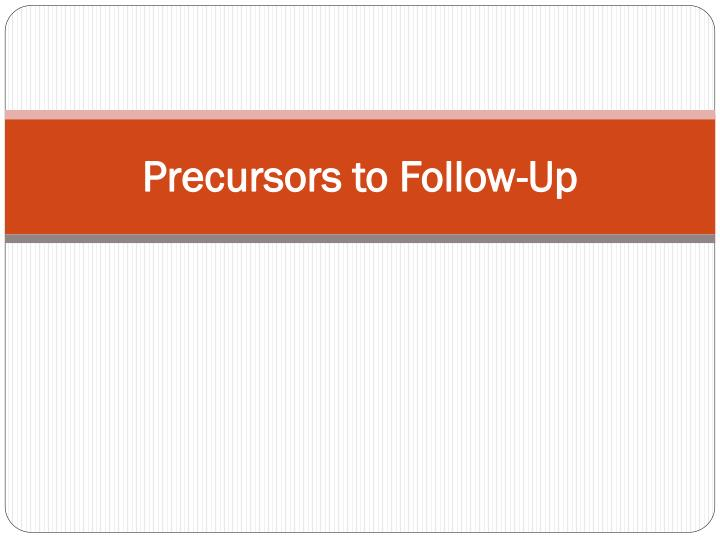 Precursors to Follow-Up