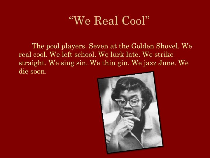 an analysis of gwendolyn brooks poem we real cool Alliteration - gwendolyn brooks uses alliteration all throughout we real cool sayings like lurk late strike straight, sing sinand jazz june are all examples of alliteration in the poem.
