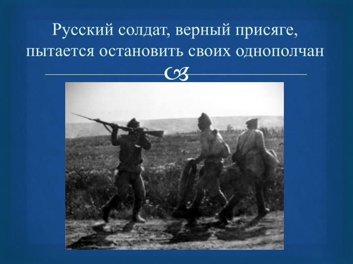 Русский солдат, верный присяге, пытается остановить своих однополчан