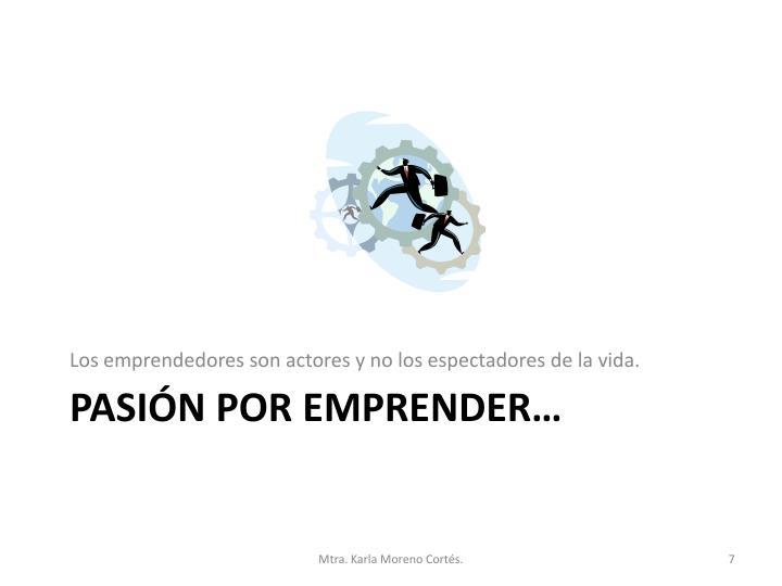 Los emprendedores son actores y no los espectadores de la vida.