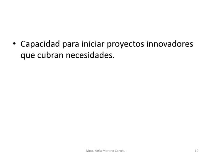 Capacidad para iniciar proyectos innovadores que