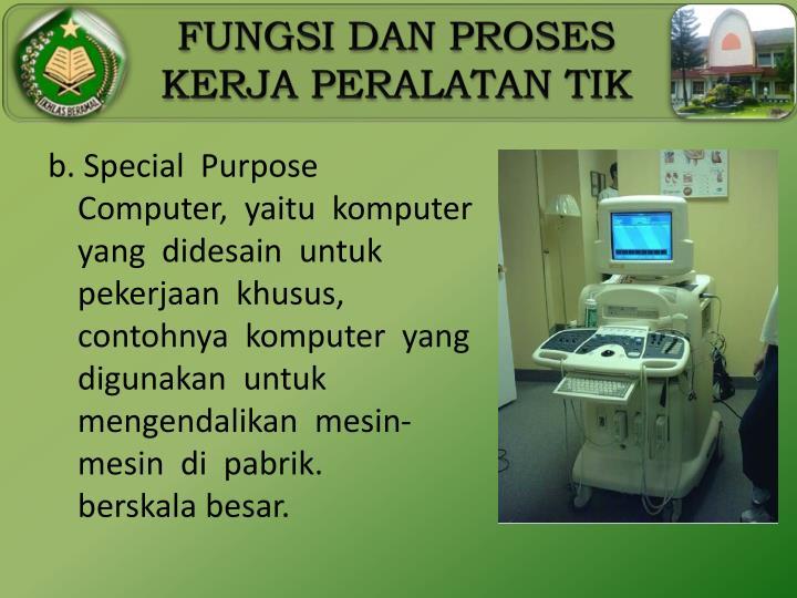 b. Special  Purpose  Computer,  yaitu  komputer  yang  didesain  untuk  pekerjaan  khusus, contohnya  komputer  yang  digunakan  untuk  mengendalikan  mesin-mesin  di  pabrik.