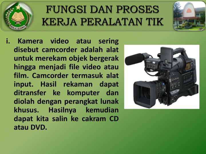 i. Kamera video atau sering disebut camcorder adalah alat untuk merekam objek bergerak hingga menjadi file video atau film. Camcorder termasuk alat input. Hasil rekaman dapat ditransfer ke komputer dan diolah dengan perangkat lunak khusus. Hasilnya kemudian dapat kita salin ke cakram CD atau DVD.