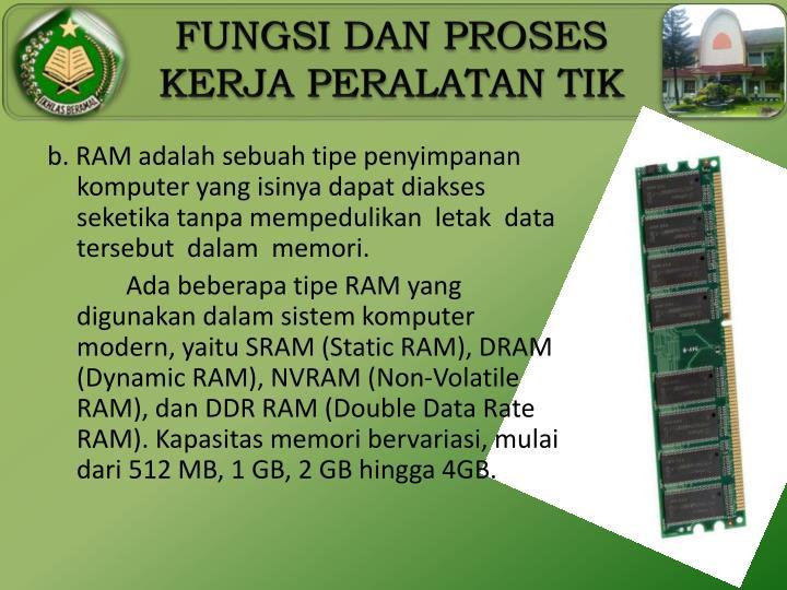 b. RAM adalah sebuah tipe penyimpanan komputer yang isinya dapat diakses seketika tanpa