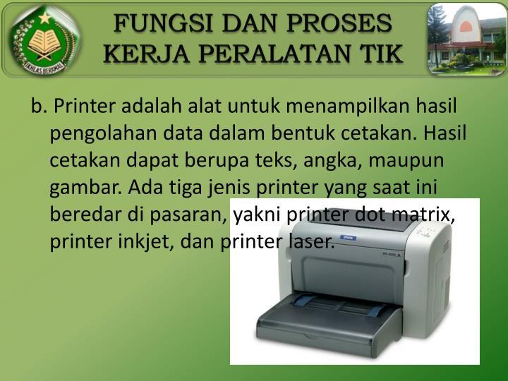 b. Printer adalah alat untuk menampilkan hasil pengolahan data dalam bentuk cetakan. Hasil cetakan dapat berupa teks, angka, maupun gambar. Ada tiga jenis printer yang saat ini beredar di pasaran, yakni printer dot matrix, printer inkjet, dan printer laser.
