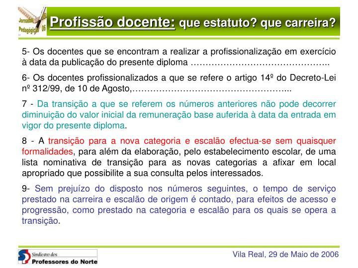 5- Os docentes que se encontram a realizar a profissionalização em exercício à data da publicação do presente diploma ………………………………………..
