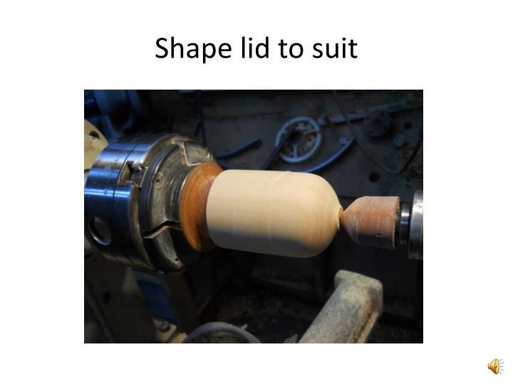 Shape lid to suit