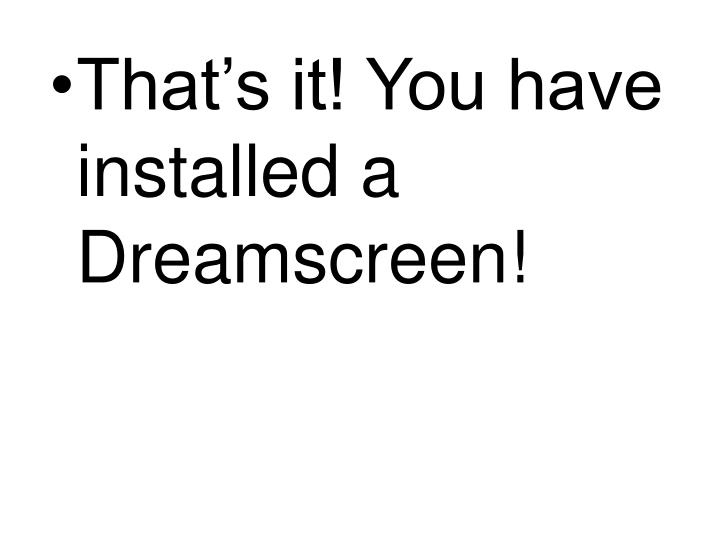 That's it! You have installed a Dreamscreen!