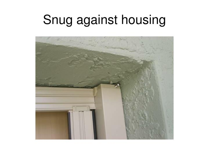 Snug against housing