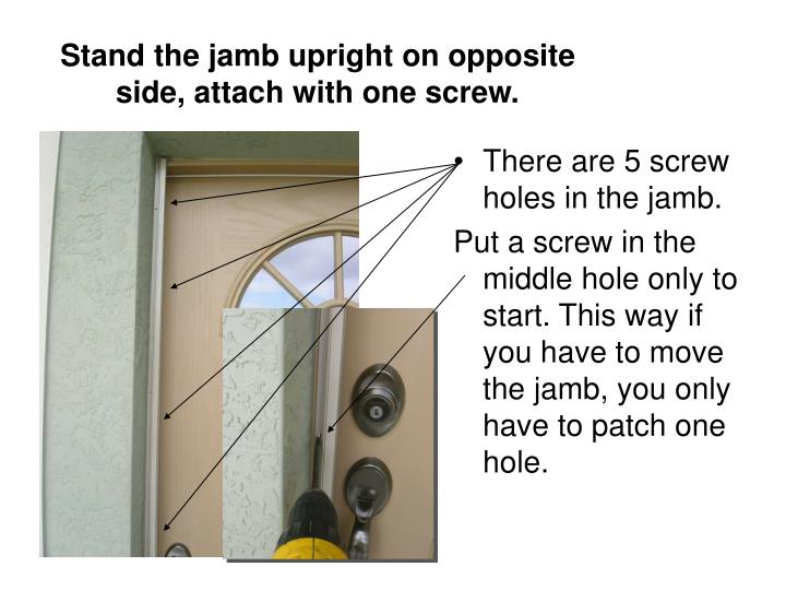 Stand the jamb upright on opposite side, attach with one screw.