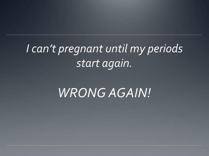 I can't pregnant until my periods start again.