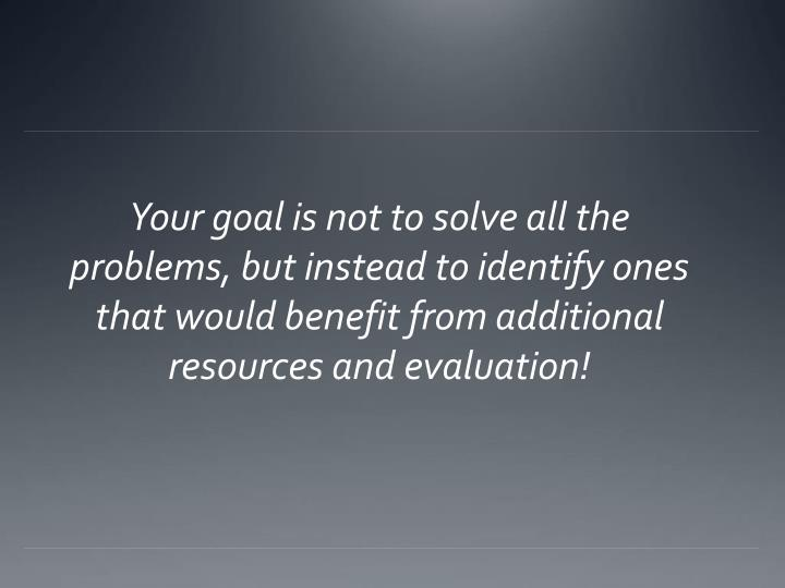 Your goal is not to solve all the problems, but instead to identify ones that would benefit from additional resources and evaluation!