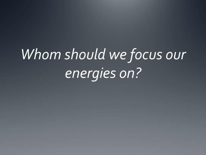 Whom should we focus our energies on?