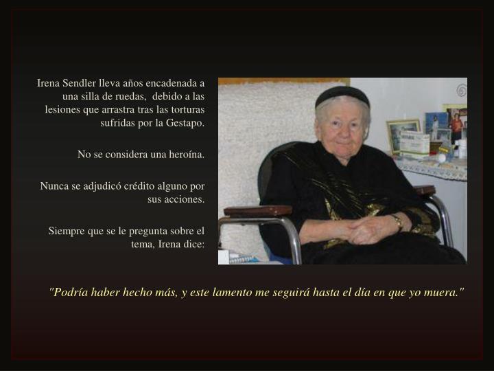 Irena Sendler lleva años encadenada a una silla de ruedas,  debido a las lesiones que arrastra tras las torturas sufridas por la Gestapo.
