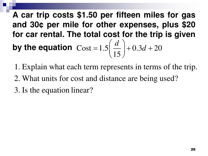 A car trip costs $1.50 per fifteen miles for gas and 30¢ per mile for other expenses, plus $20 for car rental. The total cost for the trip is given by the