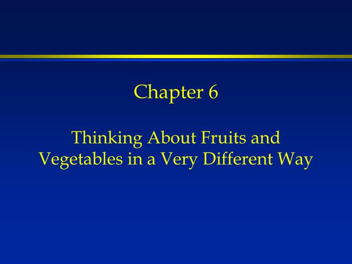 Chapter 6 thinking about fruits and vegetables in a very different way