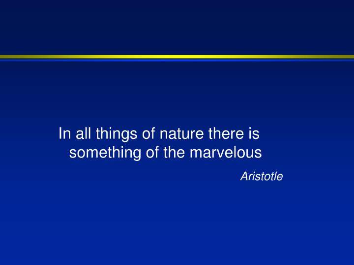 In all things of nature there is something of the marvelous