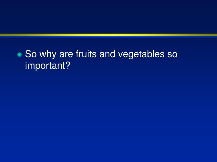 So why are fruits and vegetables so important?