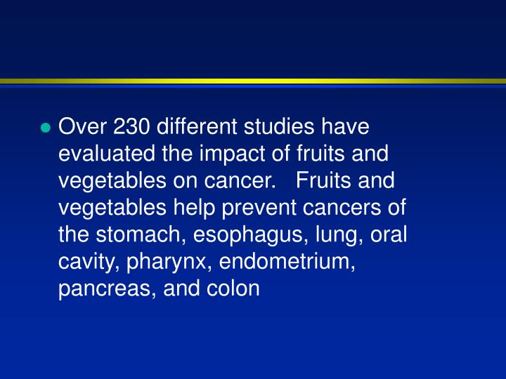 Over 230 different studies have evaluated the impact of fruits and vegetables on cancer.   Fruits and vegetables help prevent cancers of the stomach, esophagus, lung, oral cavity, pharynx, endometrium, pancreas, and colon