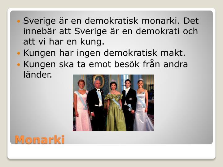 Sverige är en demokratisk monarki. Det innebär att Sverige är en demokrati och att vi har en kung.