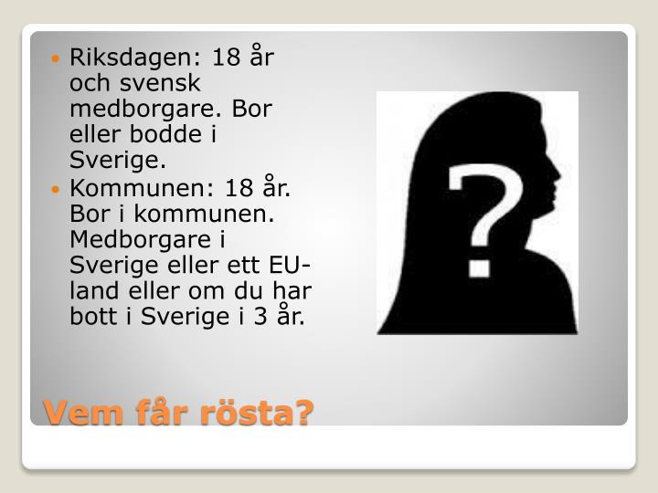 Riksdagen: 18 år och svensk medborgare. Bor eller bodde i Sverige.
