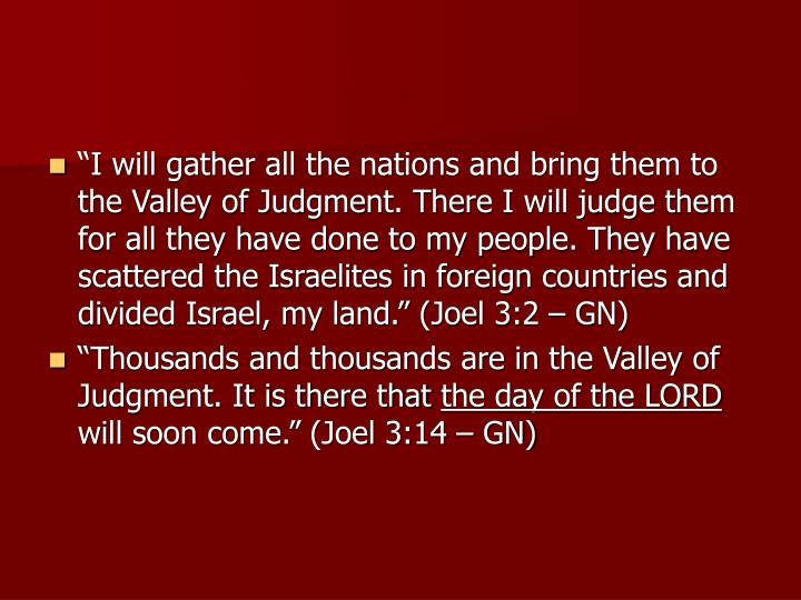 """I will gather all the nations and bring them to the Valley of Judgment. There I will judge them for all they have done to my people. They have scattered the Israelites in foreign countries and divided Israel, my land."" (Joel 3:2 – GN)"