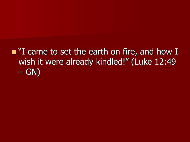 """I came to set the earth on fire, and how I wish it were already kindled!"" (Luke 12:49 – GN)"