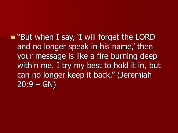 """But when I say, 'I will forget the LORD and no longer speak in his name,' then your message is like a fire burning deep within me. I try my best to hold it in, but can no longer keep it back."" (Jeremiah 20:9 – GN)"