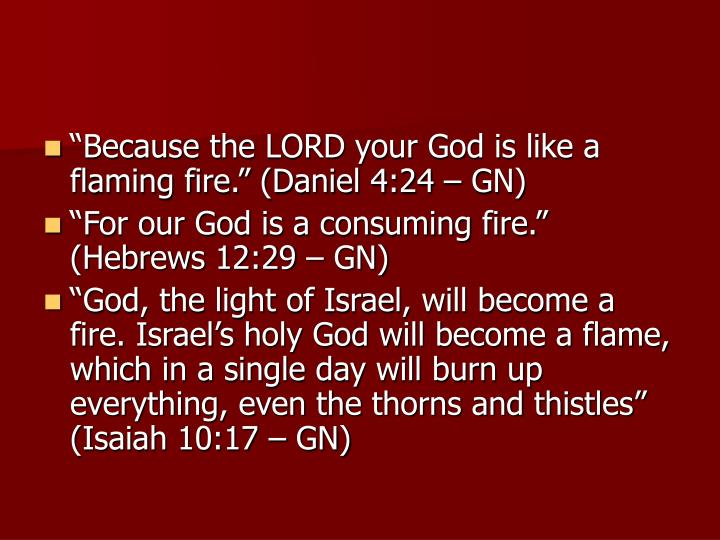 """Because the LORD your God is like a flaming fire."" (Daniel 4:24 – GN)"