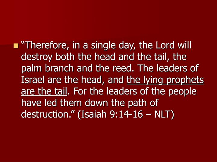 """Therefore, in a single day, the Lord will destroy both the head and the tail, the palm branch and the reed. The leaders of Israel are the head, and"
